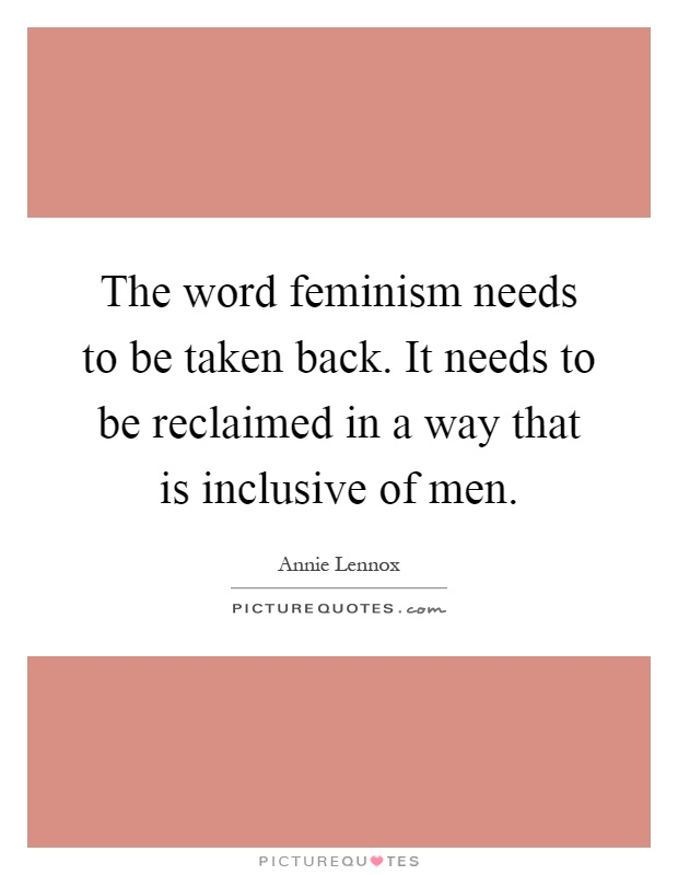 The word feminism needs to be taken back. It needs to be reclaimed in a way that is inclusive of men Picture Quote #1