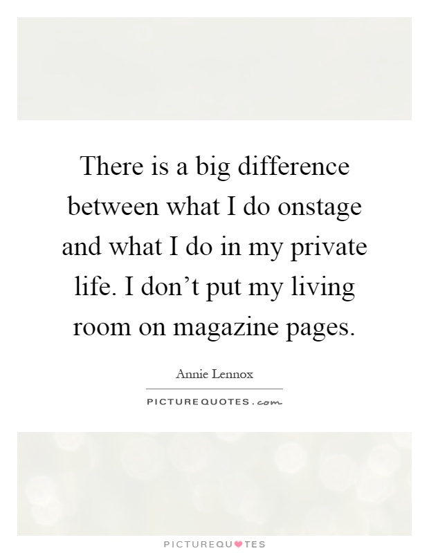 There is a big difference between what I do onstage and what I do in my private life. I don't put my living room on magazine pages Picture Quote #1