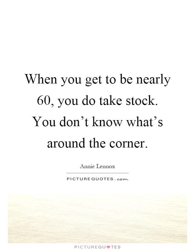 When you get to be nearly 60, you do take stock. You don't know what's around the corner Picture Quote #1