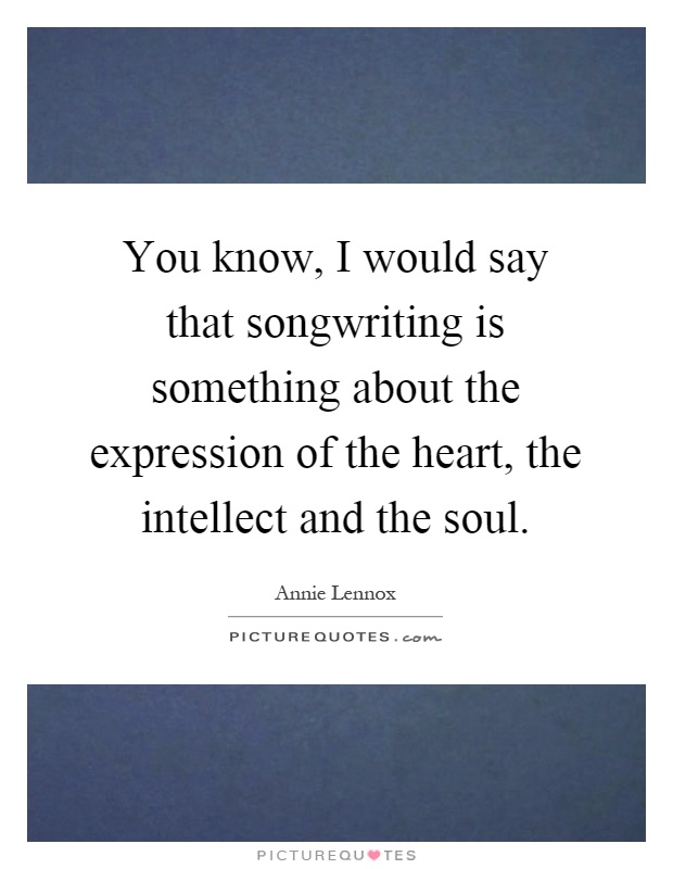 You know, I would say that songwriting is something about the expression of the heart, the intellect and the soul Picture Quote #1
