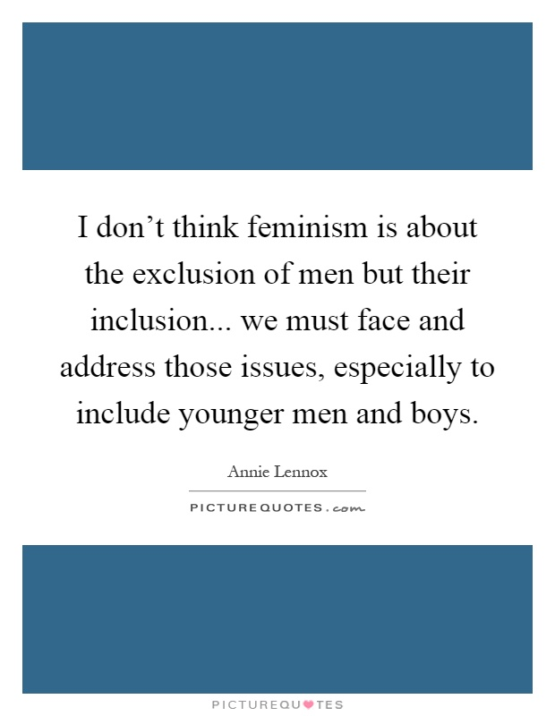 I don't think feminism is about the exclusion of men but their inclusion... we must face and address those issues, especially to include younger men and boys Picture Quote #1