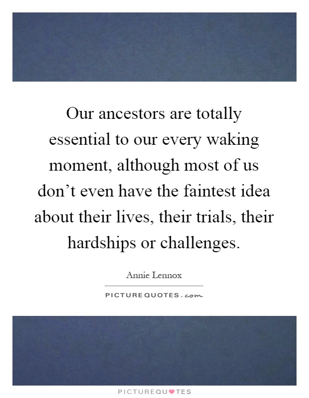 Our ancestors are totally essential to our every waking moment, although most of us don't even have the faintest idea about their lives, their trials, their hardships or challenges Picture Quote #1