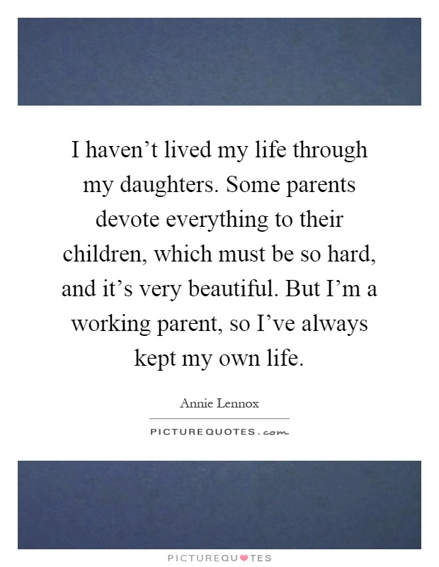 I haven't lived my life through my daughters. Some parents devote everything to their children, which must be so hard, and it's very beautiful. But I'm a working parent, so I've always kept my own life Picture Quote #1