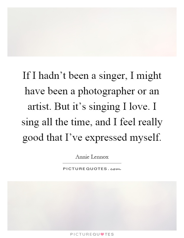 If I hadn't been a singer, I might have been a photographer or an artist. But it's singing I love. I sing all the time, and I feel really good that I've expressed myself Picture Quote #1