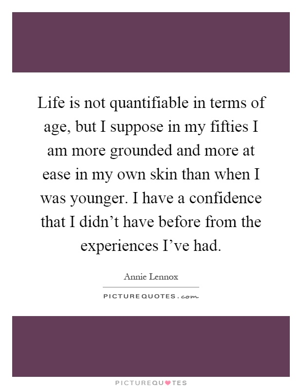 Life is not quantifiable in terms of age, but I suppose in my fifties I am more grounded and more at ease in my own skin than when I was younger. I have a confidence that I didn't have before from the experiences I've had Picture Quote #1