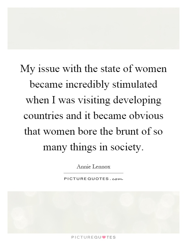 My issue with the state of women became incredibly stimulated when I was visiting developing countries and it became obvious that women bore the brunt of so many things in society Picture Quote #1