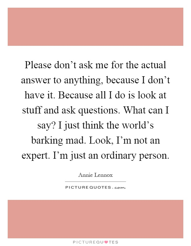 Please don't ask me for the actual answer to anything, because I don't have it. Because all I do is look at stuff and ask questions. What can I say? I just think the world's barking mad. Look, I'm not an expert. I'm just an ordinary person Picture Quote #1