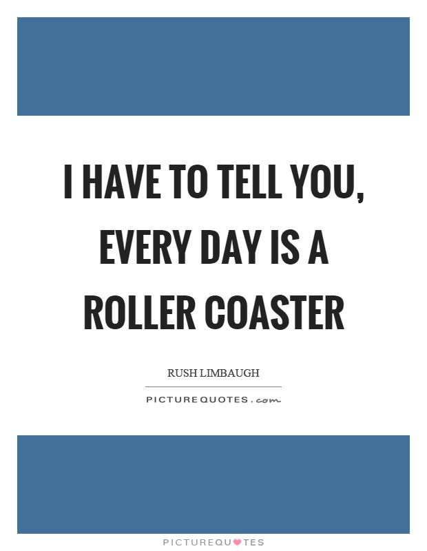 I have to tell you, every day is a roller coaster Picture Quote #1