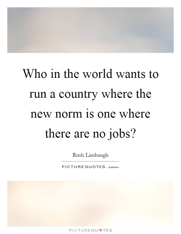 Who in the world wants to run a country where the new norm is one where there are no jobs? Picture Quote #1