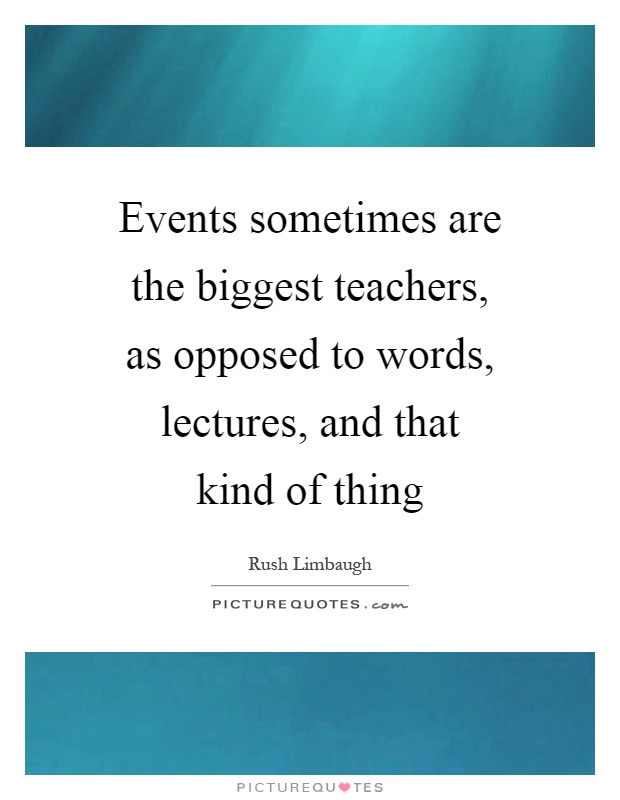 Events sometimes are the biggest teachers, as opposed to words, lectures, and that kind of thing Picture Quote #1