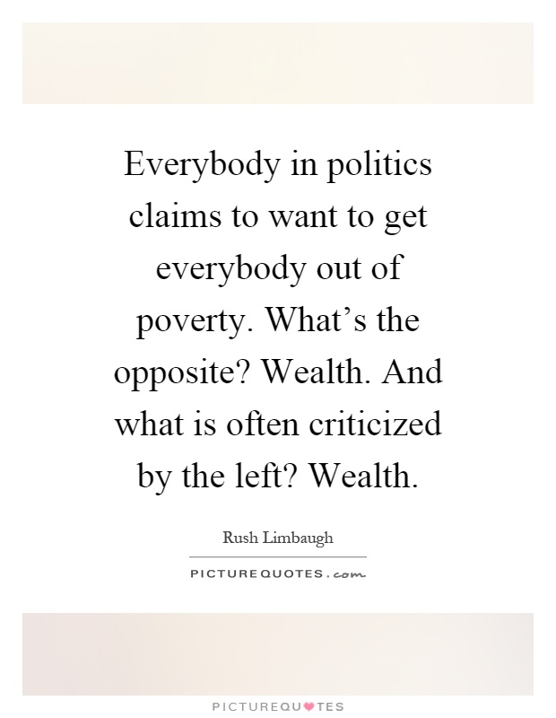 Everybody in politics claims to want to get everybody out of poverty. What's the opposite? Wealth. And what is often criticized by the left? Wealth Picture Quote #1