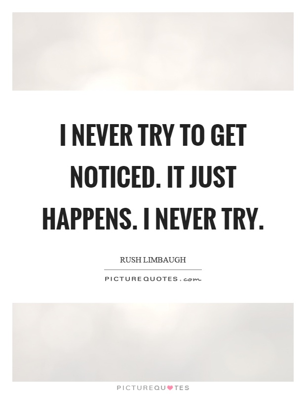 I never try to get noticed. It just happens. I never try Picture Quote #1