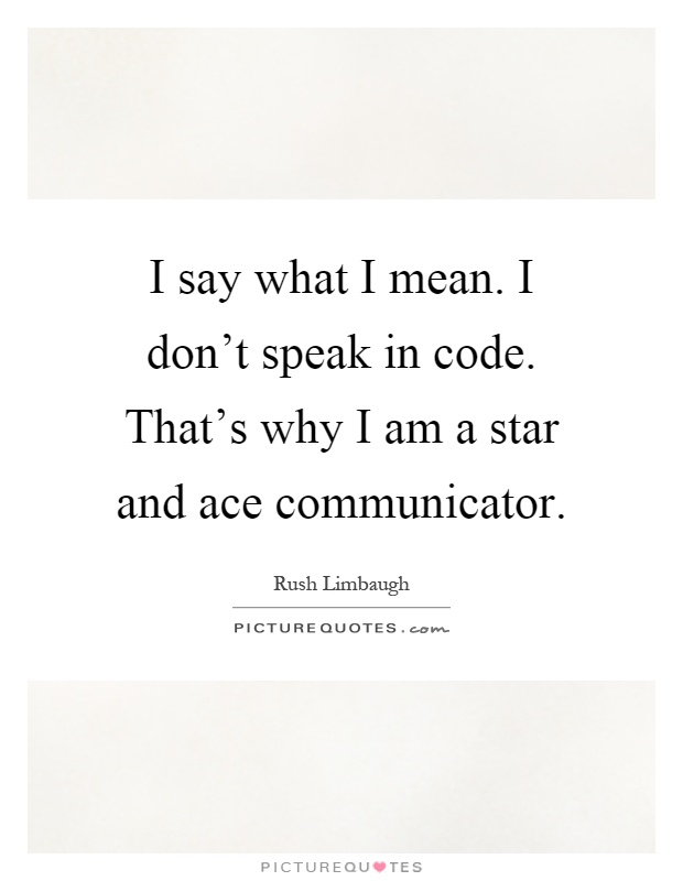 I say what I mean. I don't speak in code. That's why I am a star and ace communicator Picture Quote #1