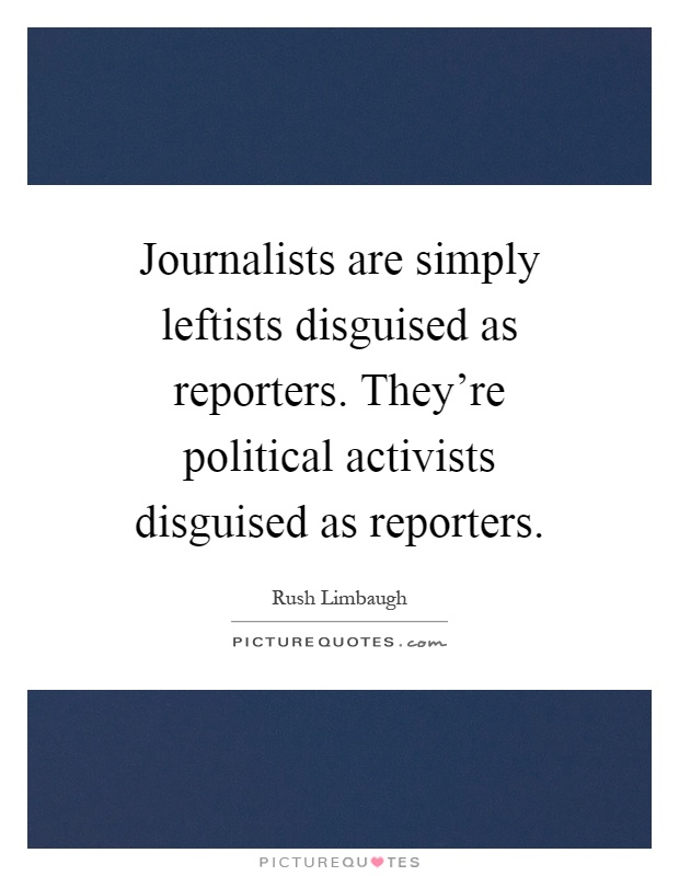 Journalists are simply leftists disguised as reporters. They're political activists disguised as reporters Picture Quote #1