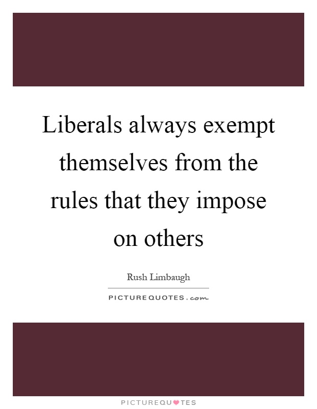 Liberals always exempt themselves from the rules that they impose on others Picture Quote #1