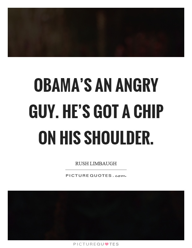 Obama's an angry guy. He's got a chip on his shoulder Picture Quote #1