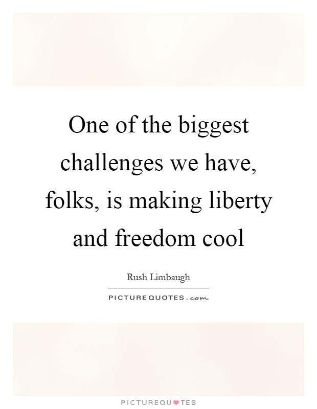 One of the biggest challenges we have, folks, is making liberty and freedom cool Picture Quote #1