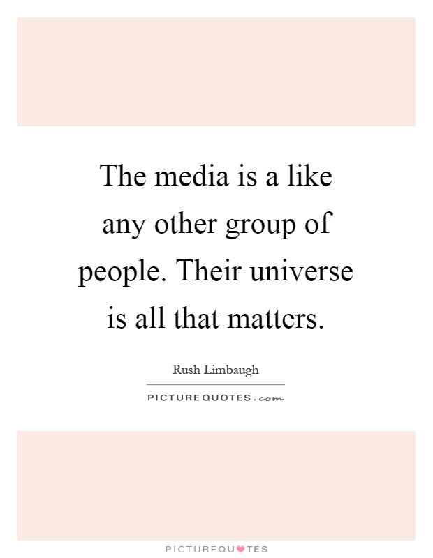 The media is a like any other group of people. Their universe is all that matters Picture Quote #1