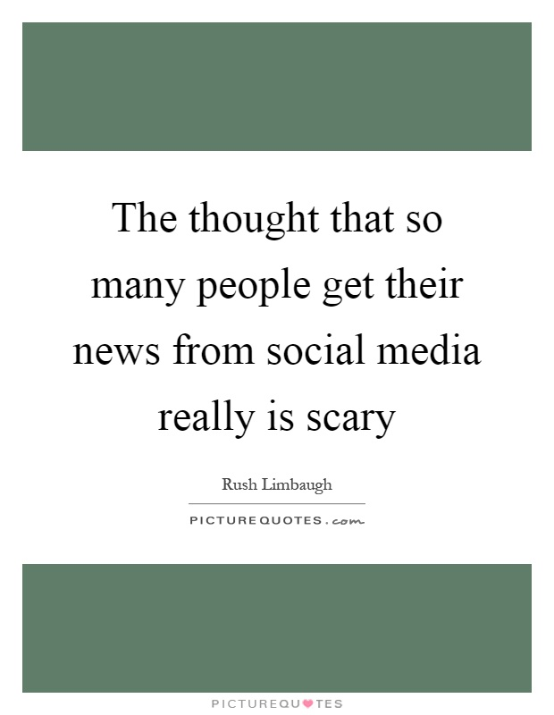 The thought that so many people get their news from social media really is scary Picture Quote #1