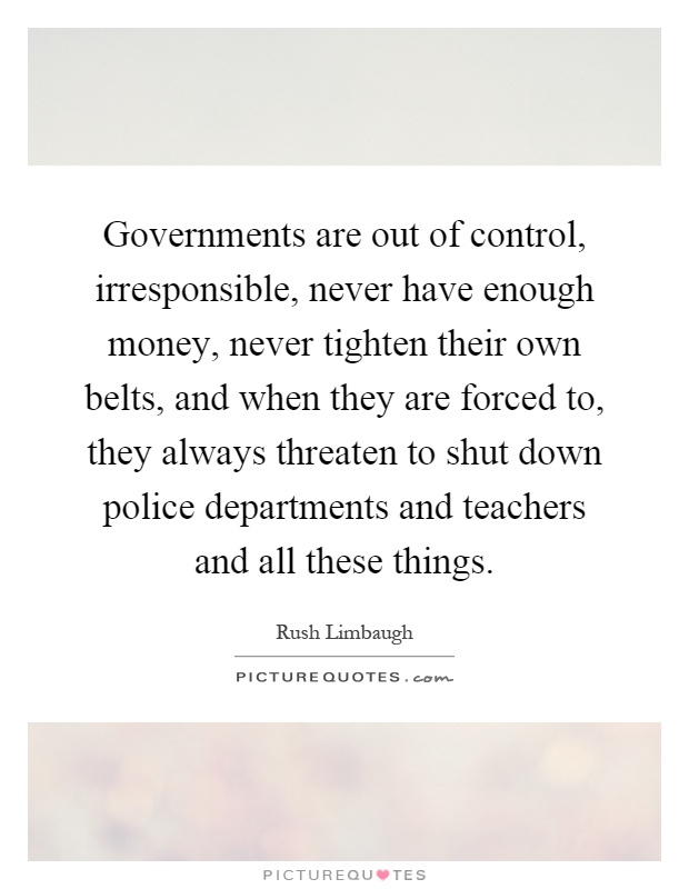 Governments are out of control, irresponsible, never have enough money, never tighten their own belts, and when they are forced to, they always threaten to shut down police departments and teachers and all these things Picture Quote #1