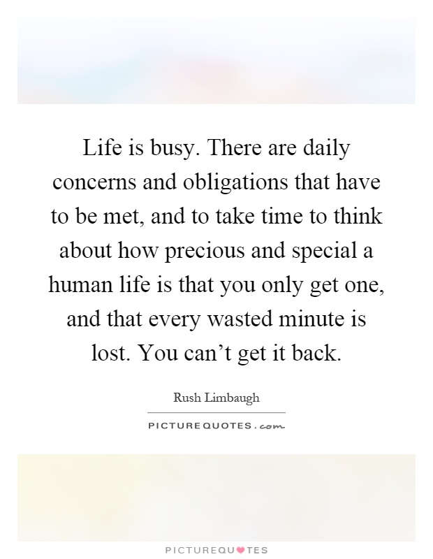 Life is busy. There are daily concerns and obligations that have to be met, and to take time to think about how precious and special a human life is that you only get one, and that every wasted minute is lost. You can't get it back Picture Quote #1