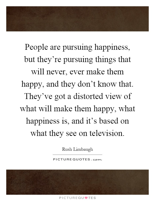 People are pursuing happiness, but they're pursuing things that will never, ever make them happy, and they don't know that. They've got a distorted view of what will make them happy, what happiness is, and it's based on what they see on television Picture Quote #1