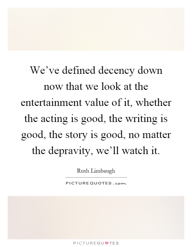 We've defined decency down now that we look at the entertainment value of it, whether the acting is good, the writing is good, the story is good, no matter the depravity, we'll watch it Picture Quote #1