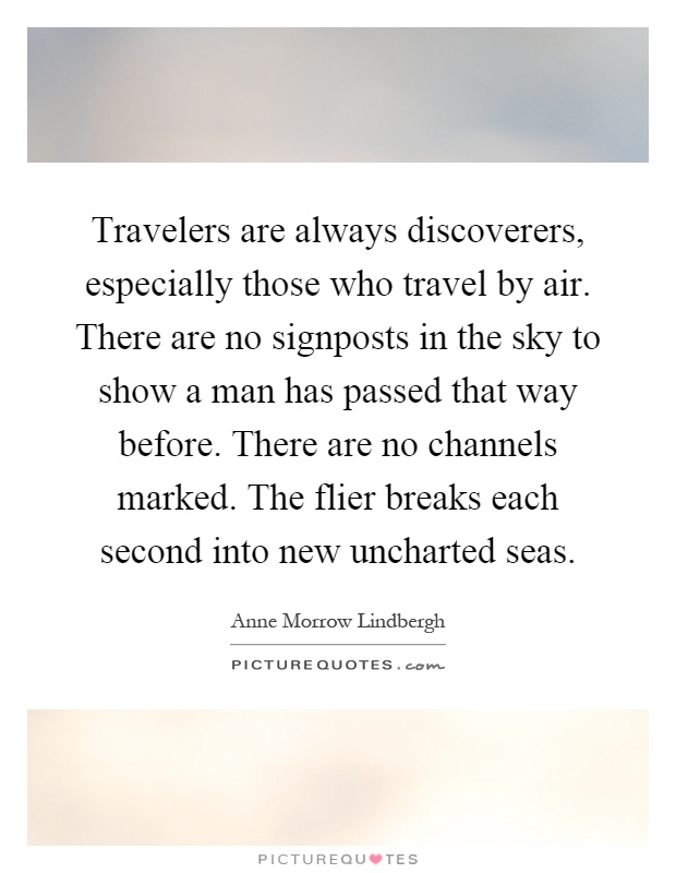 Travelers are always discoverers, especially those who travel by air. There are no signposts in the sky to show a man has passed that way before. There are no channels marked. The flier breaks each second into new uncharted seas Picture Quote #1