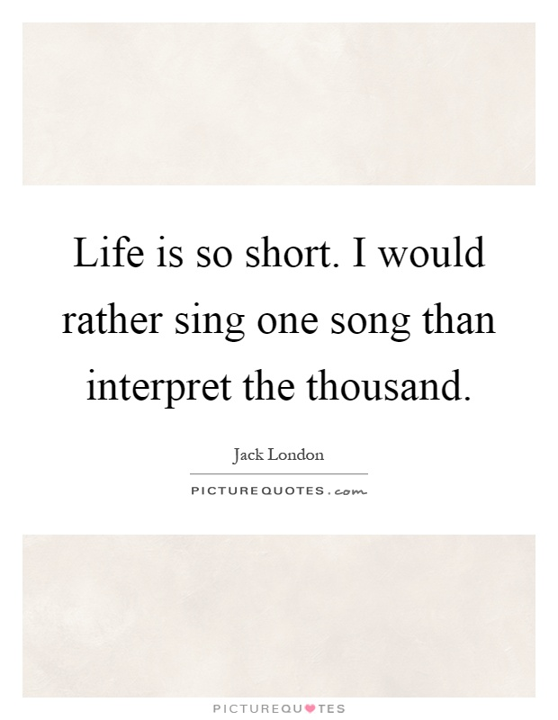 Life is so short. I would rather sing one song than interpret the thousand Picture Quote #1