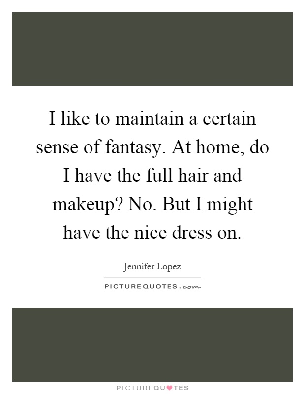 I like to maintain a certain sense of fantasy. At home, do I have the full hair and makeup? No. But I might have the nice dress on Picture Quote #1