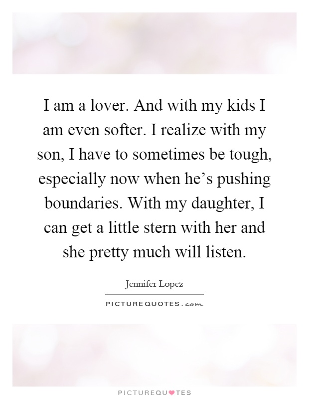 I am a lover. And with my kids I am even softer. I realize with my son, I have to sometimes be tough, especially now when he's pushing boundaries. With my daughter, I can get a little stern with her and she pretty much will listen Picture Quote #1