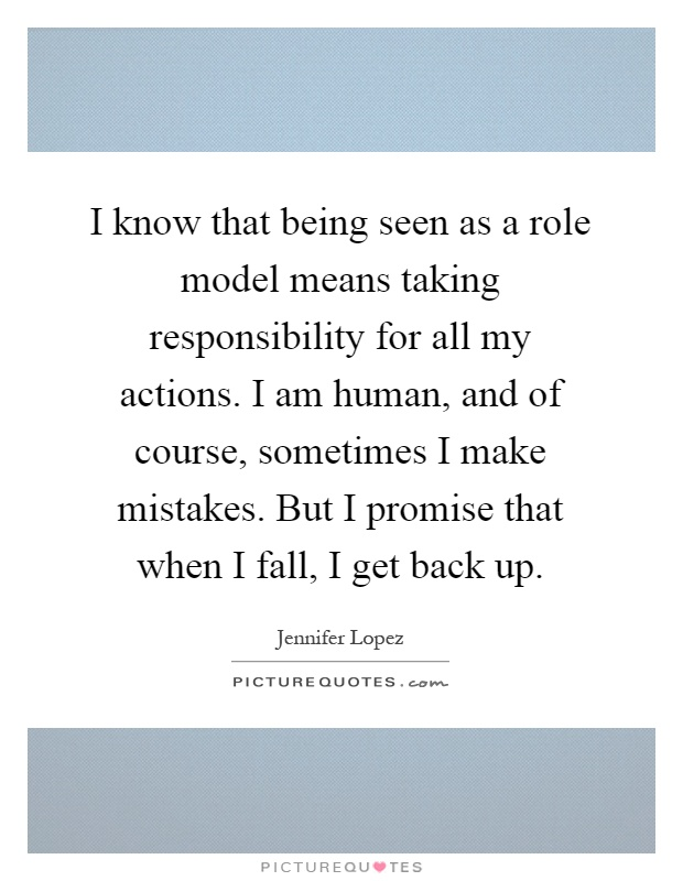 I know that being seen as a role model means taking responsibility for all my actions. I am human, and of course, sometimes I make mistakes. But I promise that when I fall, I get back up Picture Quote #1