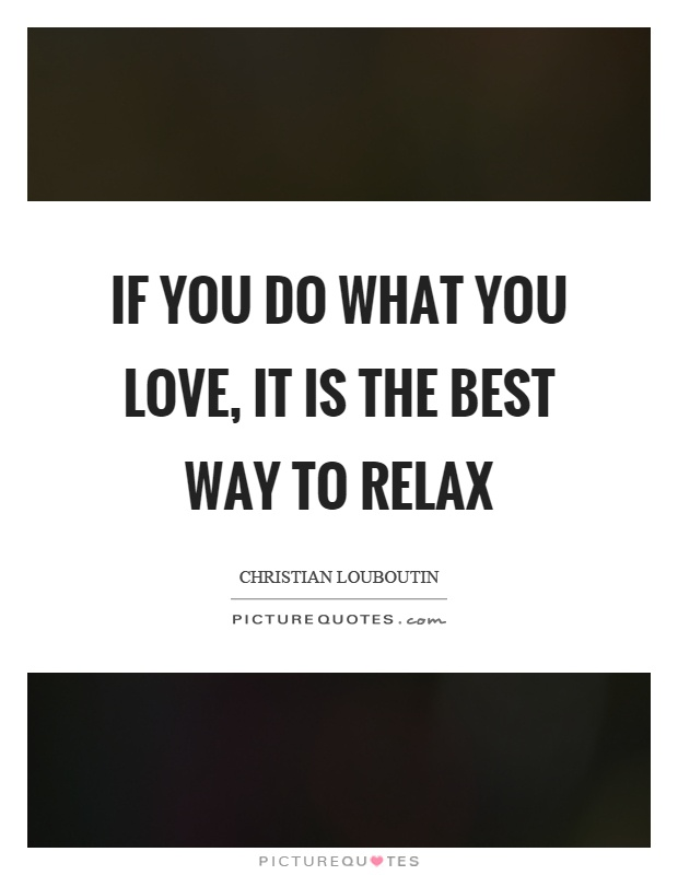 If you do what you love, it is the best way to relax Picture Quote #1