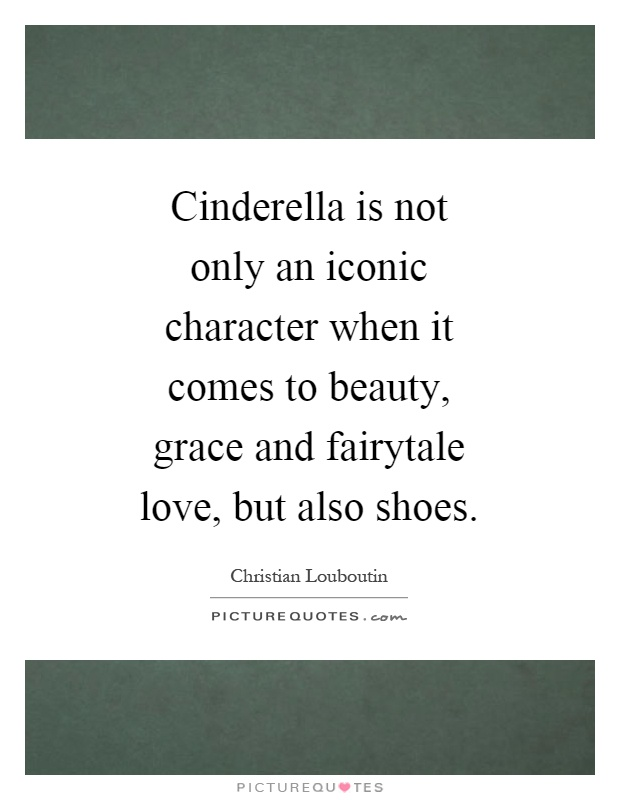 Cinderella is not only an iconic character when it comes to beauty, grace and fairytale love, but also shoes Picture Quote #1