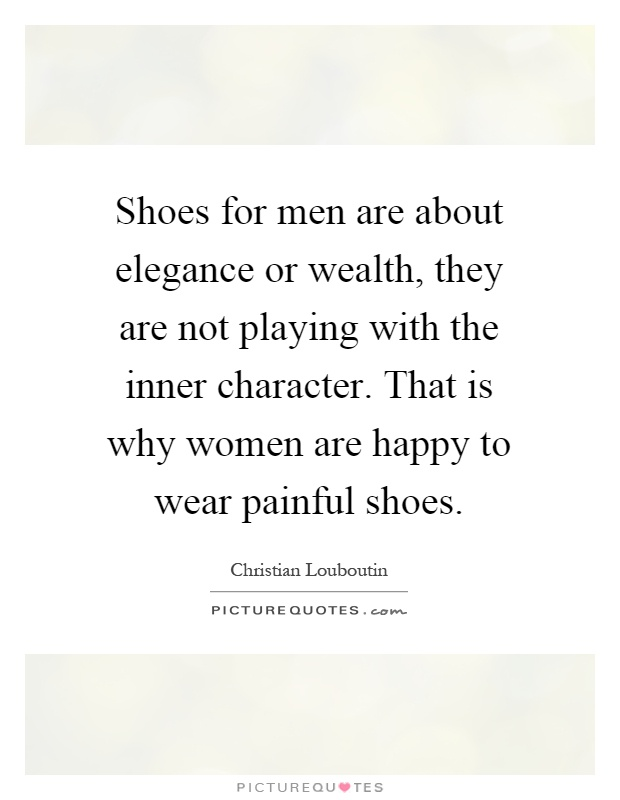 Shoes for men are about elegance or wealth, they are not playing with the inner character. That is why women are happy to wear painful shoes Picture Quote #1