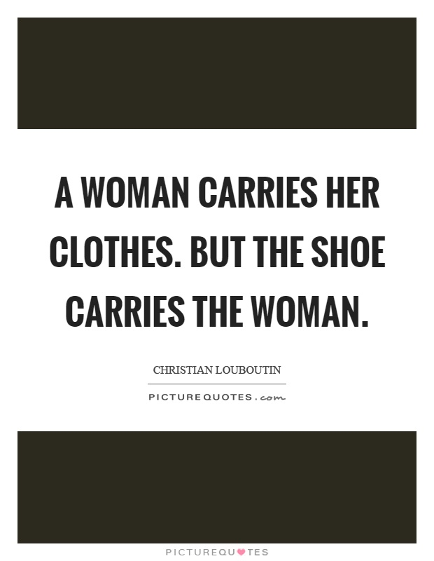 A woman carries her clothes. But the shoe carries the woman Picture Quote #1