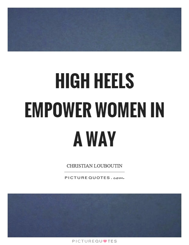 High heels empower women in a way Picture Quote #1