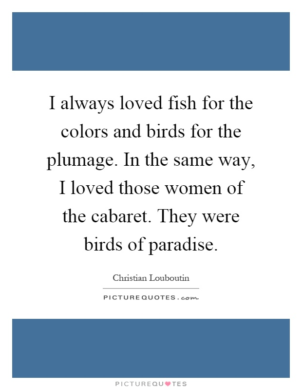 I always loved fish for the colors and birds for the plumage. In the same way, I loved those women of the cabaret. They were birds of paradise Picture Quote #1