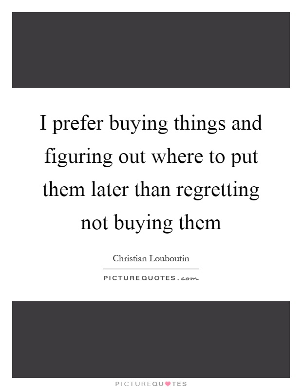 I prefer buying things and figuring out where to put them later than regretting not buying them Picture Quote #1