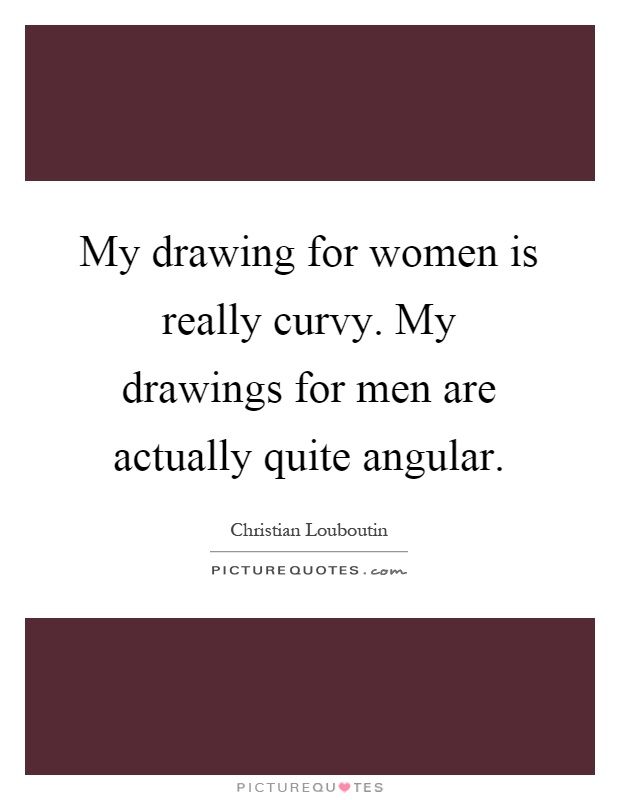 My drawing for women is really curvy. My drawings for men are actually quite angular Picture Quote #1