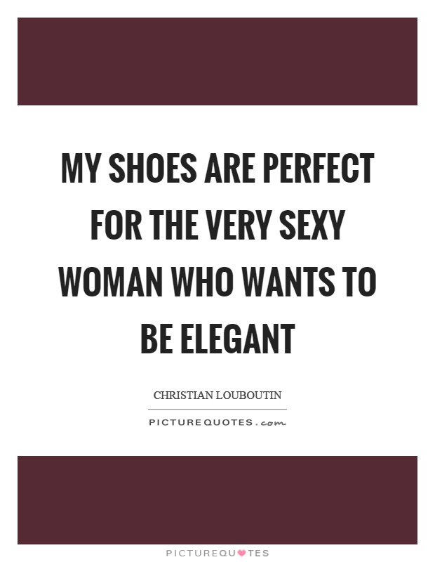 My shoes are perfect for the very sexy woman who wants to be elegant Picture Quote #1