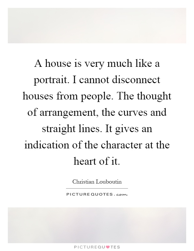 A house is very much like a portrait. I cannot disconnect houses from people. The thought of arrangement, the curves and straight lines. It gives an indication of the character at the heart of it Picture Quote #1