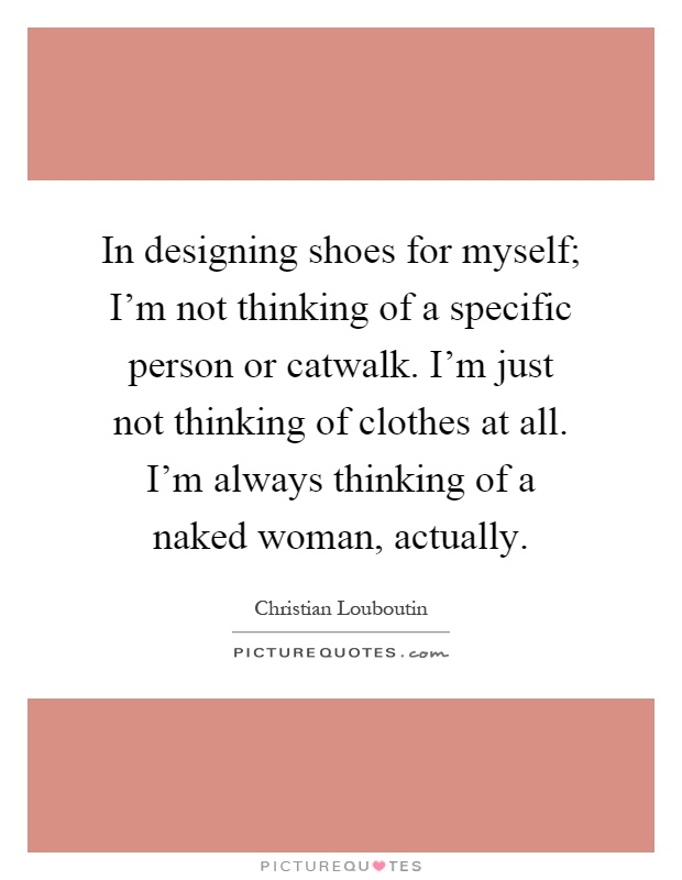 In designing shoes for myself; I'm not thinking of a specific person or catwalk. I'm just not thinking of clothes at all. I'm always thinking of a naked woman, actually Picture Quote #1