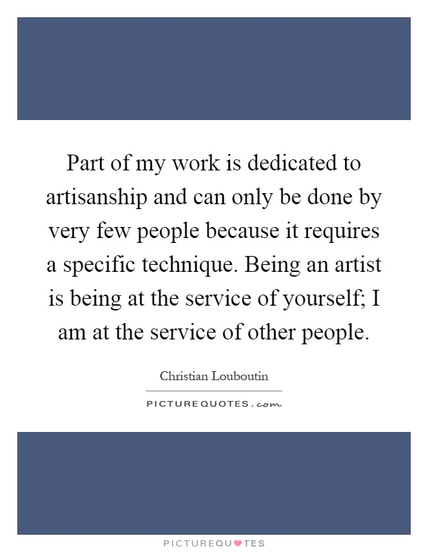 Part of my work is dedicated to artisanship and can only be done by very few people because it requires a specific technique. Being an artist is being at the service of yourself; I am at the service of other people Picture Quote #1