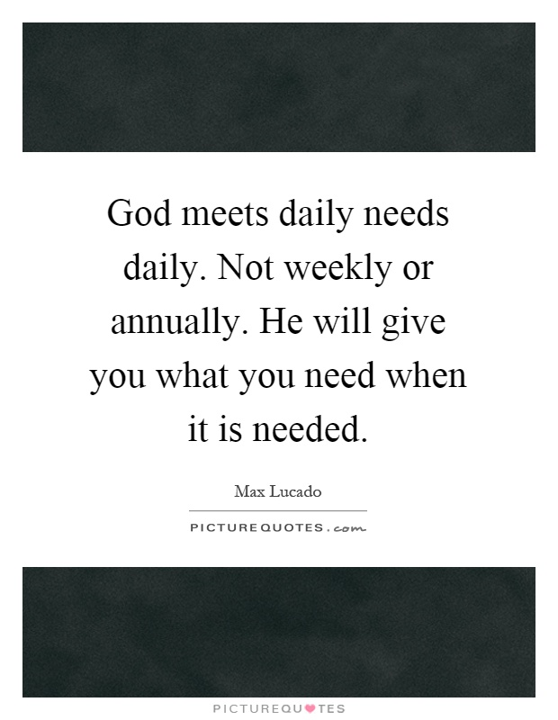 God meets daily needs daily. Not weekly or annually. He will give you what you need when it is needed Picture Quote #1