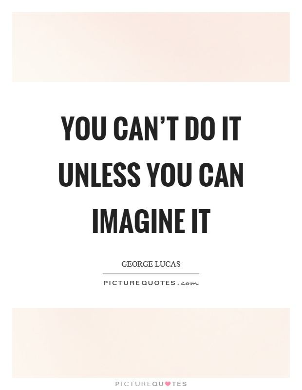 You can't do it unless you can imagine it Picture Quote #1
