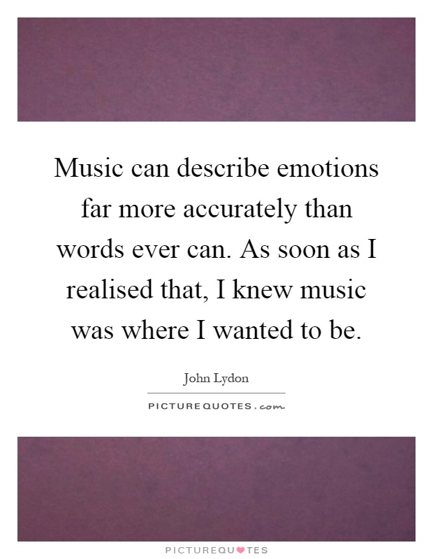 Music can describe emotions far more accurately than words ever can. As soon as I realised that, I knew music was where I wanted to be Picture Quote #1