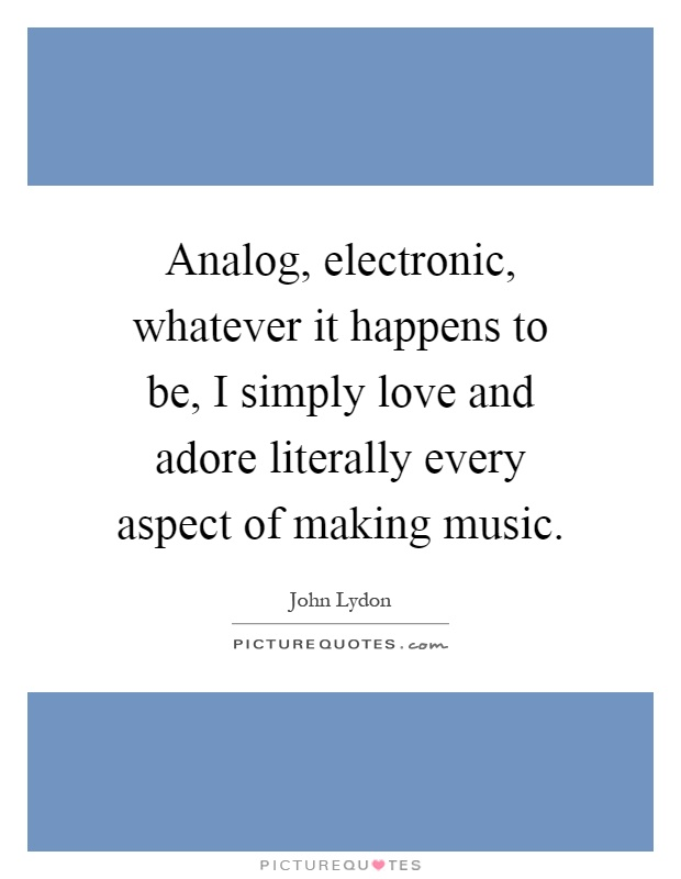 Analog, electronic, whatever it happens to be, I simply love and adore literally every aspect of making music Picture Quote #1