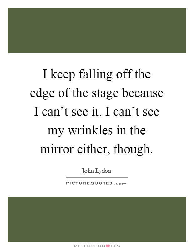 I keep falling off the edge of the stage because I can't see it. I can't see my wrinkles in the mirror either, though Picture Quote #1