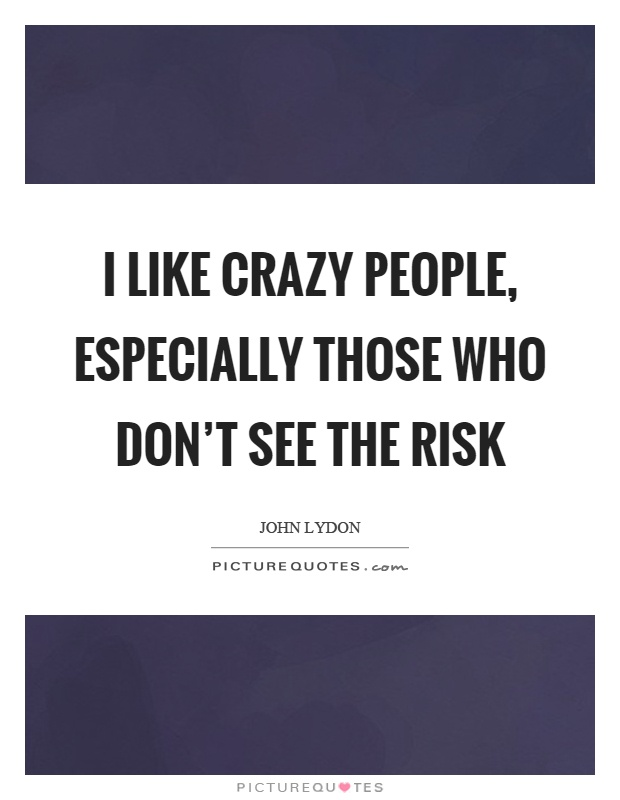 I like crazy people, especially those who don't see the risk Picture Quote #1